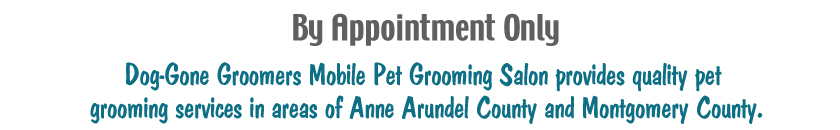 By appointment Only Dog-Gone Groomer Mobile Pet Grooming Salon provides quality pet grooming services in areas of Anne Arundel County and Montgomery County
