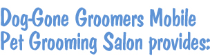 Dog-Gone Groomers Mobile Pet Grooming Salon provides